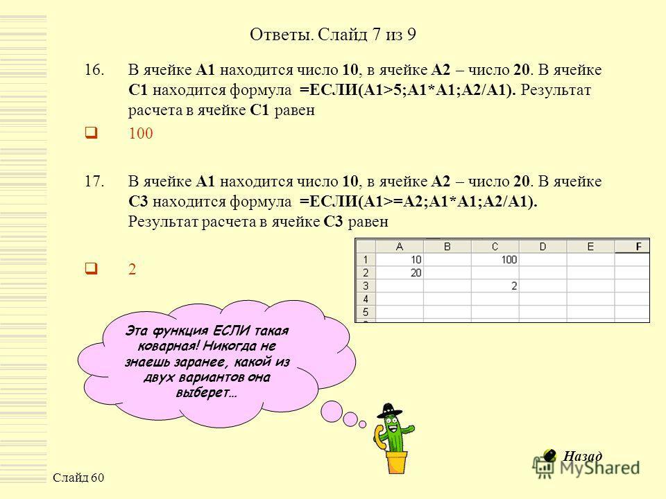 Слайд 60 Ответы. Слайд 7 из 9 16.В ячейке А1 находится число 10, в ячейке А2 – число 20. В ячейке С1 находится формула =ЕСЛИ(A1>5;A1*A1;A2/A1). Результат расчета в ячейке С1 равен 100 17.В ячейке А1 находится число 10, в ячейке А2 – число 20. В ячейк