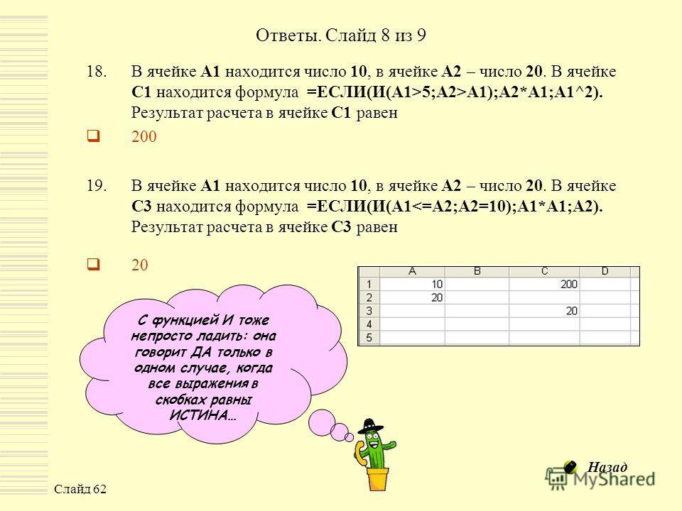 Слайд 62 Ответы. Слайд 8 из 9 18.В ячейке А1 находится число 10, в ячейке А2 – число 20. В ячейке С1 находится формула =ЕСЛИ(И(A1>5;A2>A1);A2*A1;A1^2). Результат расчета в ячейке С1 равен 200 19.В ячейке А1 находится число 10, в ячейке А2 – число 20.