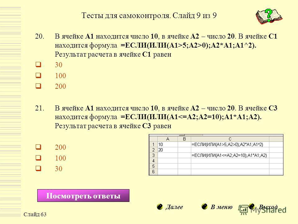 Слайд 63 20.В ячейке А1 находится число 10, в ячейке А2 – число 20. В ячейке С1 находится формула =ЕСЛИ(ИЛИ(A1>5;A2>0);A2*A1;A1^2). Результат расчета в ячейке С1 равен 30 100 200 21.В ячейке А1 находится число 10, в ячейке А2 – число 20. В ячейке С3