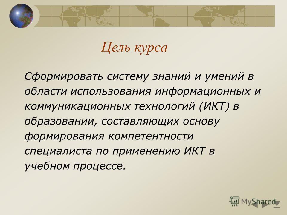Цель курса Сформировать систему знаний и умений в области использования информационных и коммуникационных технологий (ИКТ) в образовании, составляющих основу формирования компетентности специалиста по применению ИКТ в учебном процессе.