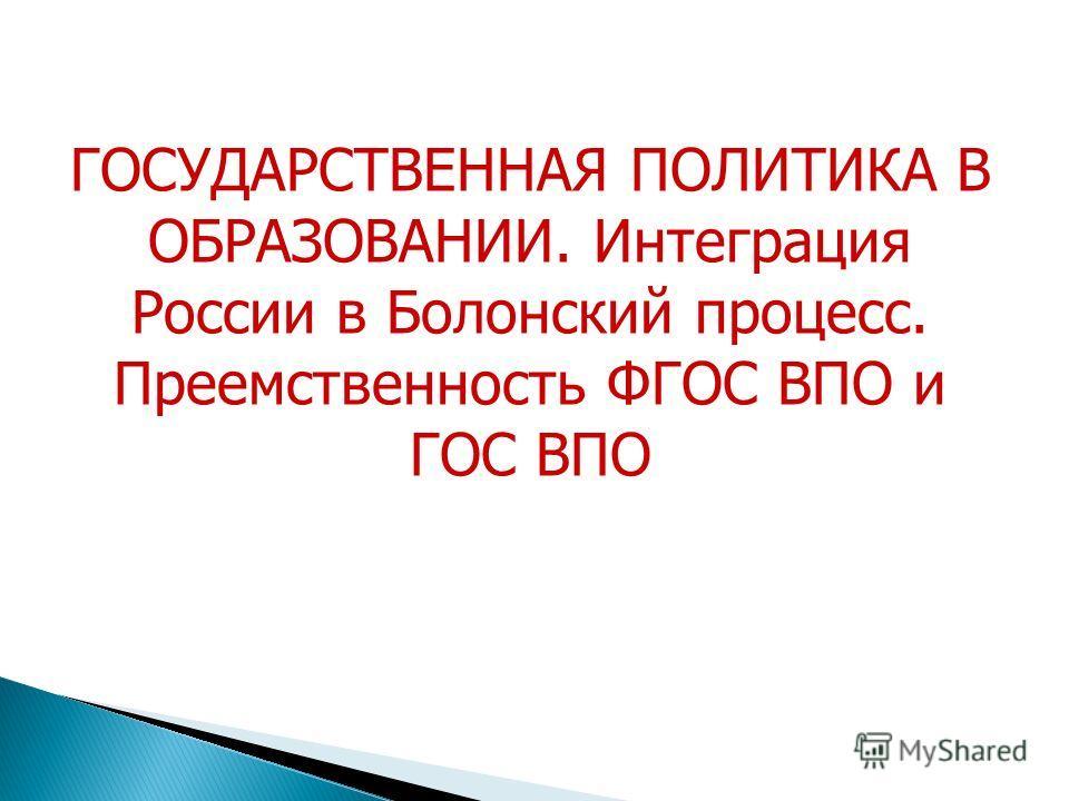 ГОСУДАРСТВЕННАЯ ПОЛИТИКА В ОБРАЗОВАНИИ. Интеграция России в Болонский процесс. Преемственность ФГОС ВПО и ГОС ВПО