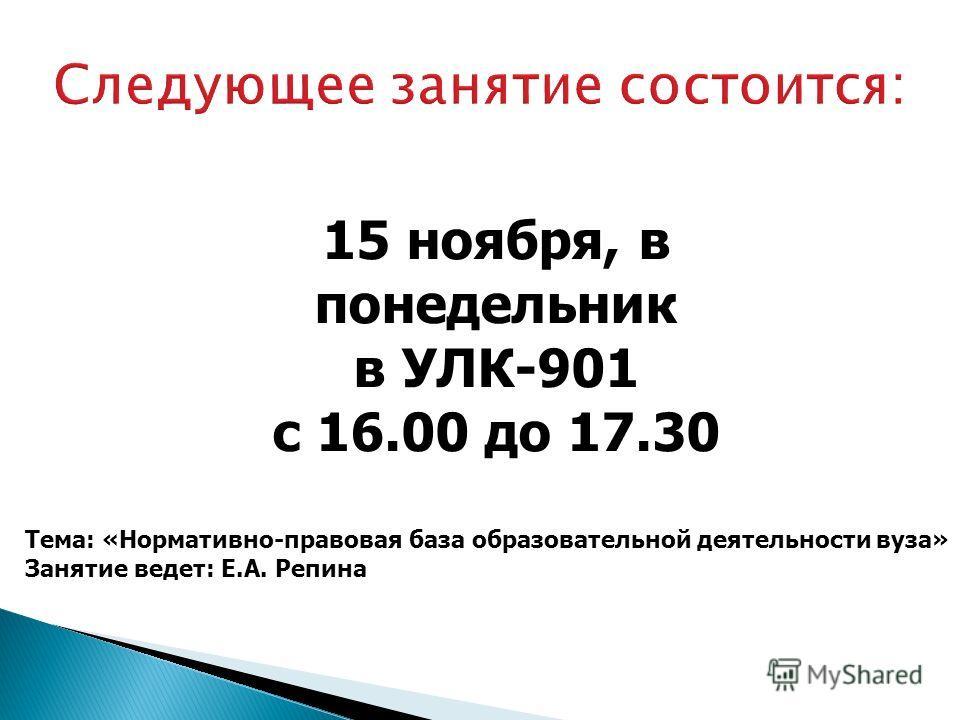 15 ноября, в понедельник в УЛК-901 с 16.00 до 17.30 Тема: «Нормативно-правовая база образовательной деятельности вуза» Занятие ведет: Е.А. Репина