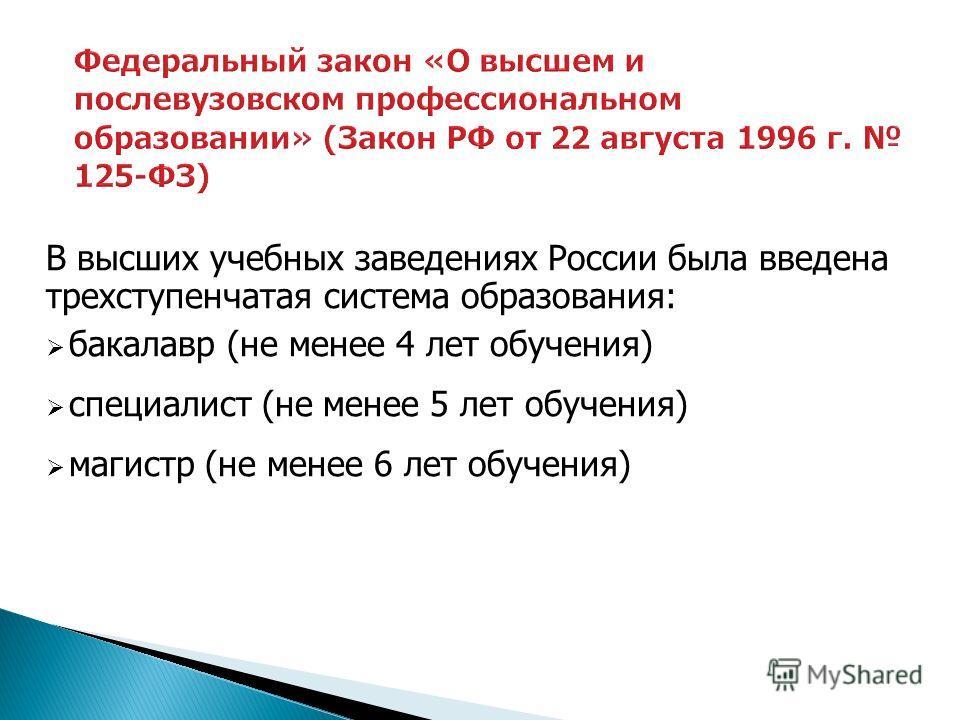 В высших учебных заведениях России была введена трехступенчатая система образования: бакалавр (не менее 4 лет обучения) специалист (не менее 5 лет обучения) магистр (не менее 6 лет обучения)