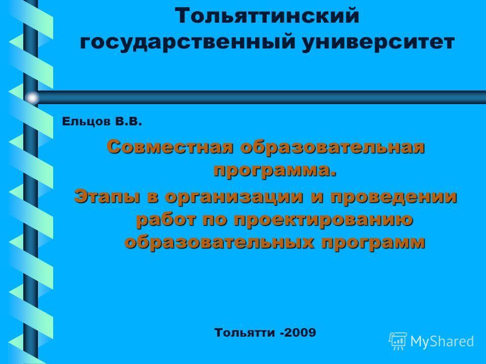 Тольяттинский государственный университет Ельцов В.В. Совместная образовательная программа. Этапы в организации и проведении работ по проектированию образовательных программ Тольятти -2009