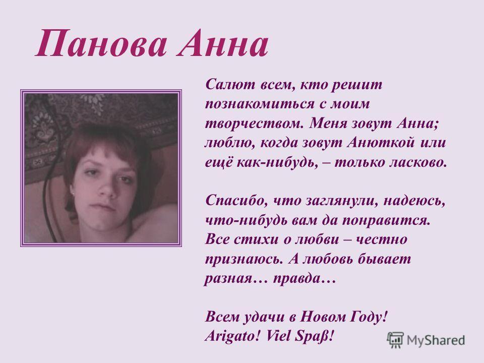 Панова Анна Салют всем, кто решит познакомиться с моим творчеством. Меня зовут Анна; люблю, когда зовут Анюткой или ещё как-нибудь, – только ласково. Спасибо, что заглянули, надеюсь, что-нибудь вам да понравится. Все стихи о любви – честно признаюсь.