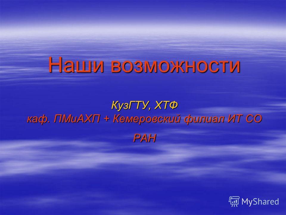 Наши возможности КузГТУ, ХТФ каф. ПМиАХП + Кемеровский филиал ИТ СО РАН