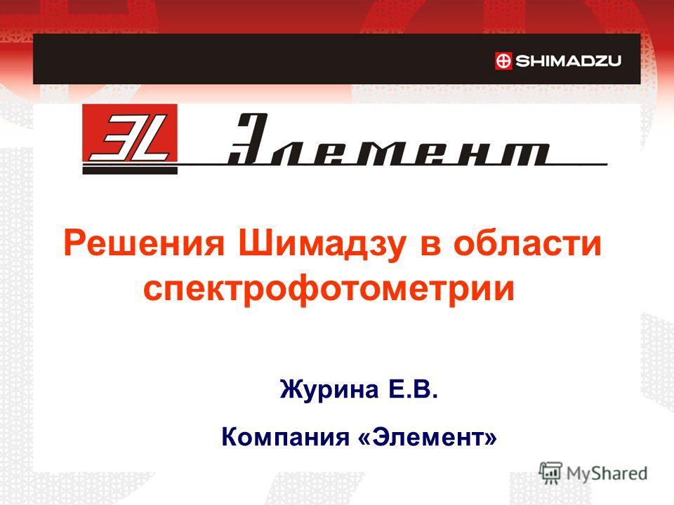 Решения Шимадзу в области спектрофотометрии Журина Е.В. Компания «Элемент»