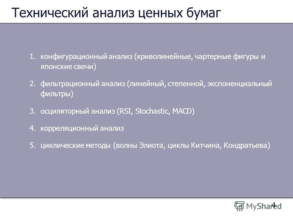 4 Технический анализ ценных бумаг 1.конфигурационный анализ (криволинейные, чартерные фигуры и японские свечи) 2.фильтрационный анализ (линейный, степенной, экспоненциальный фильтры) 3.осциляторный анализ (RSI, Stochastic, MACD) 4.корреляционный анал