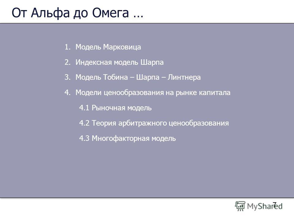 7 От Альфа до Омега … 1.Модель Марковица 2.Индексная модель Шарпа 3.Модель Тобина – Шарпа – Линтнера 4.Модели ценообразования на рынке капитала 4.1 Рыночная модель 4.2 Теория арбитражного ценообразования 4.3 Многофакторная модель