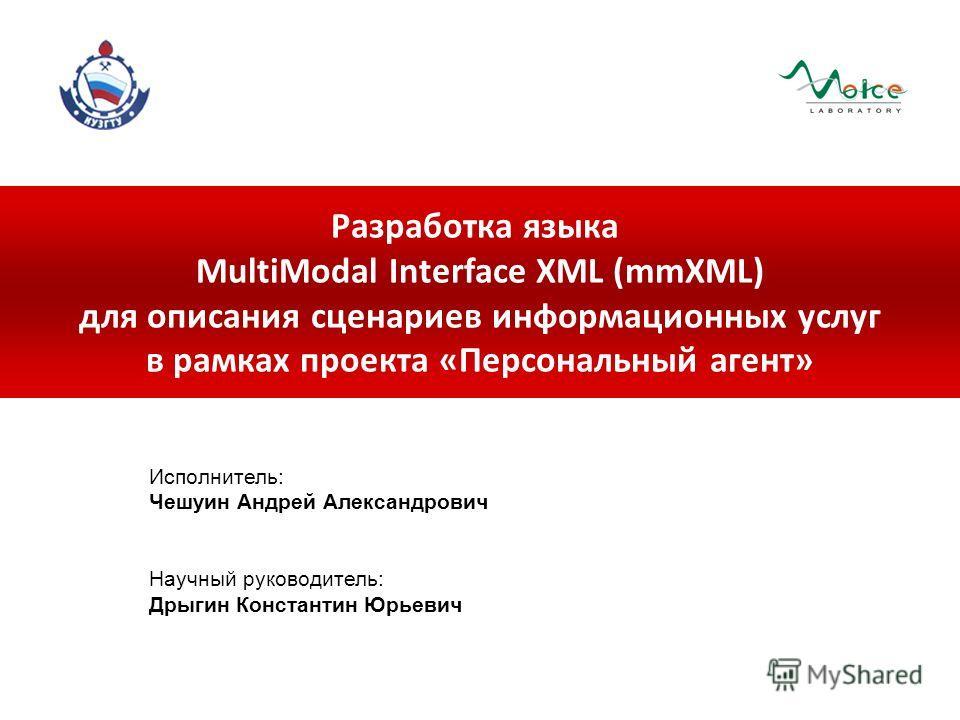 Разработка языка MultiModal Interface XML (mmXML) для описания сценариев информационных услуг в рамках проекта «Персональный агент» Исполнитель: Чешуин Андрей Александрович Научный руководитель: Дрыгин Константин Юрьевич