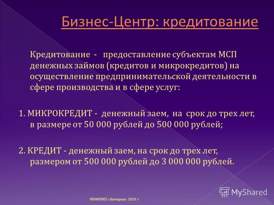 Кредитование - предоставление субъектам МСП денежных займов ( кредитов и микрокредитов ) на осуществление предпринимательской деятельности в сфере производства и в сфере услуг : 1. МИКРОКРЕДИТ - денежный заем, на срок до трех лет, в размере от 50 000