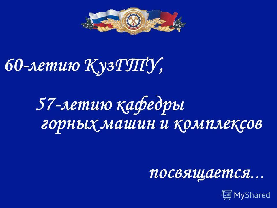 60-летию КузГТУ, 57-летию кафедры горных машин и комплексов посвящается …