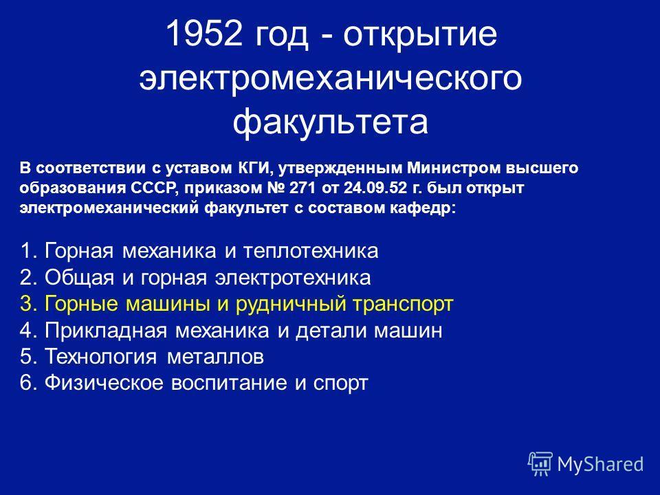 1952 год - открытие электромеханического факультета В соответствии с уставом КГИ, утвержденным Министром высшего образования СССР, приказом 271 от 24.09.52 г. был открыт электромеханический факультет с составом кафедр: 1.Горная механика и теплотехник