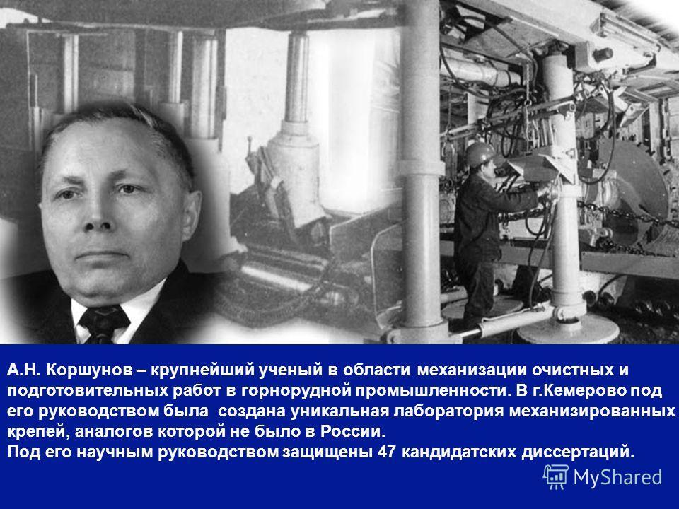 А.Н. Коршунов – крупнейший ученый в области механизации очистных и подготовительных работ в горнорудной промышленности. В г.Кемерово под его руководством была создана уникальная лаборатория механизированных крепей, аналогов которой не было в России.