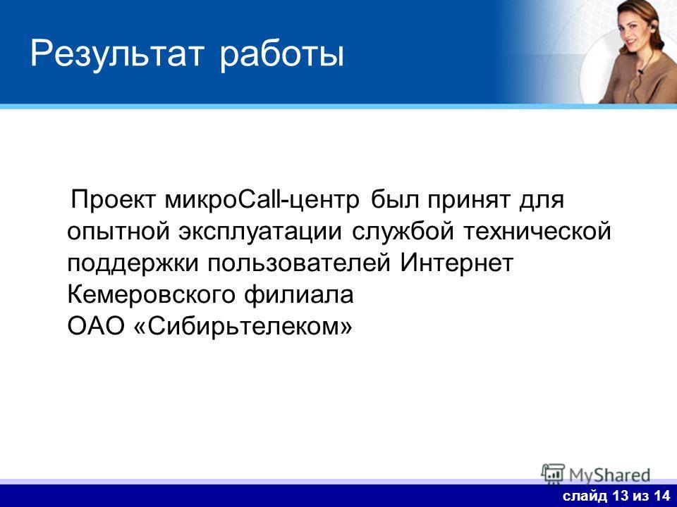 слайд 13 из 14 Результат работы Проект микроCall-центр был принят для опытной эксплуатации службой технической поддержки пользователей Интернет Кемеровского филиала ОАО «Сибирьтелеком»