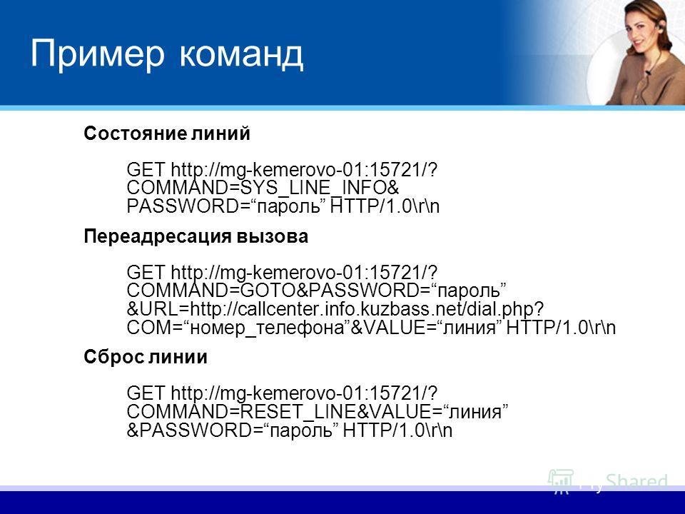Пример команд Состояние линий GET http://mg-kemerovo-01:15721/? COMMAND=SYS_LINE_INFO& PASSWORD=пароль HTTP/1.0\r\n Переадресация вызова GET http://mg-kemerovo-01:15721/? COMMAND=GOTO&PASSWORD=пароль &URL=http://callcenter.info.kuzbass.net/dial.php?