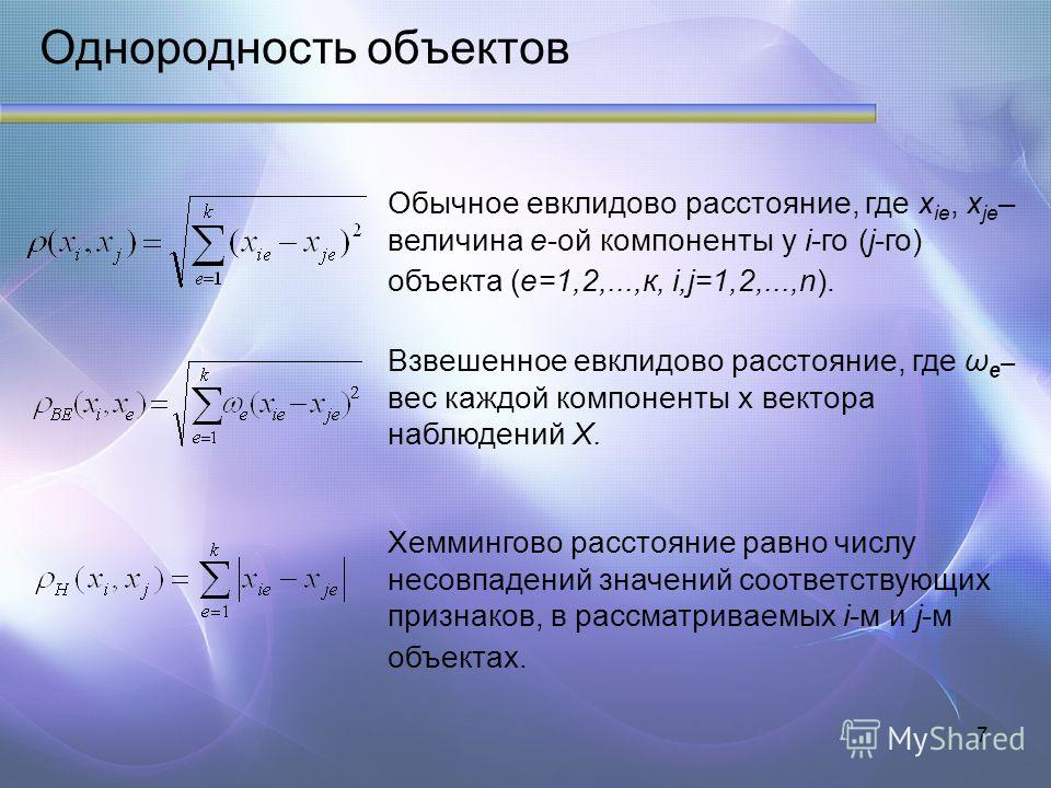 7 Однородность объектов Обычное евклидово расстояние, где х ie, x je – величина е-ой компоненты у i-го (j-го) объекта (е=1,2,...,к, i,j=1,2,...,n). Взвешенное евклидово расстояние, где ω e – вес каждой компоненты x вектора наблюдений X. Хеммингово ра