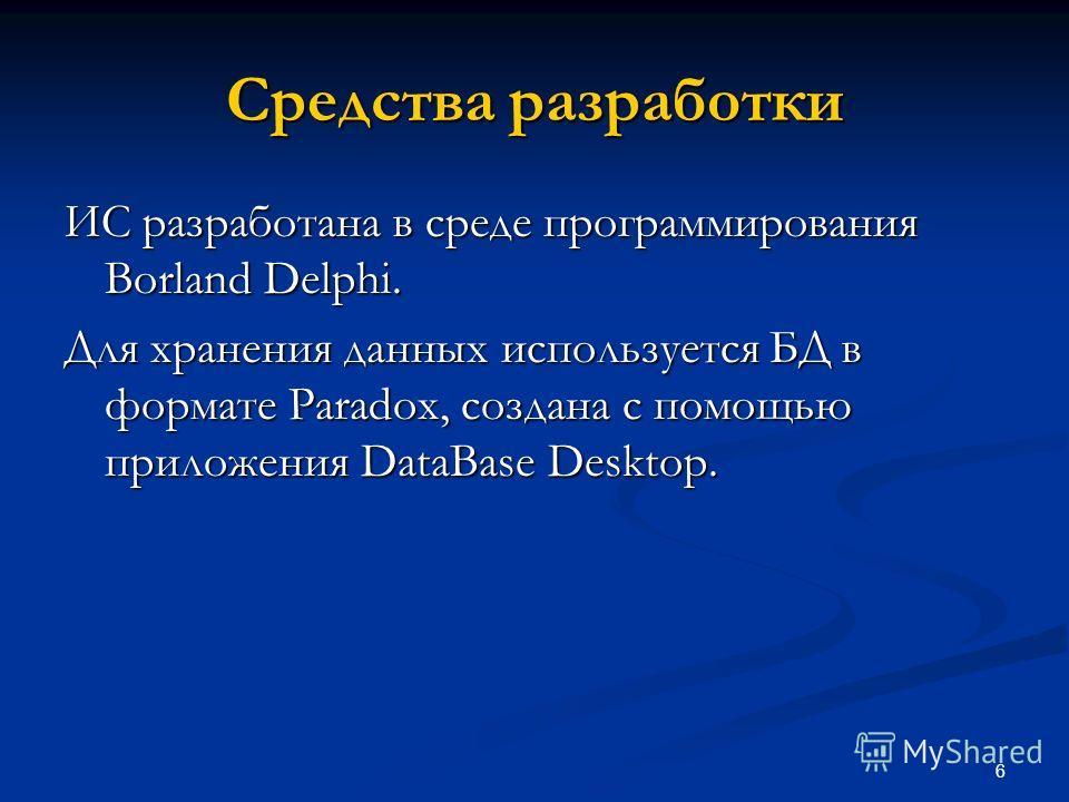 6 Средства разработки ИС разработана в среде программирования Borland Delphi. Для хранения данных используется БД в формате Paradox, создана с помощью приложения DataBase Desktop.