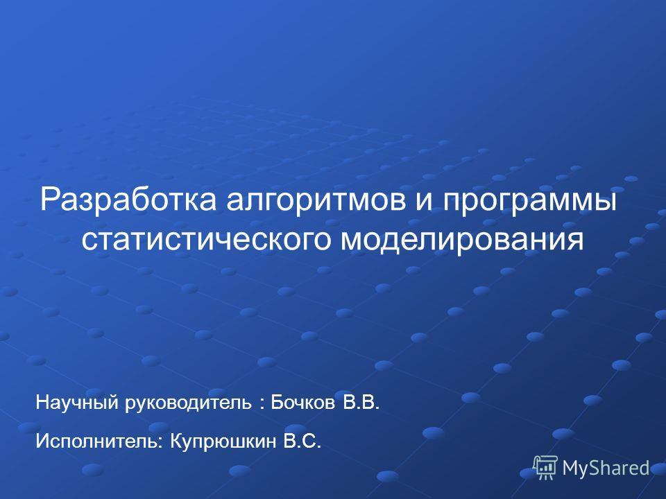 Научный руководитель : Бочков В.В. Исполнитель: Купрюшкин В.С. Разработка алгоритмов и программы статистического моделирования