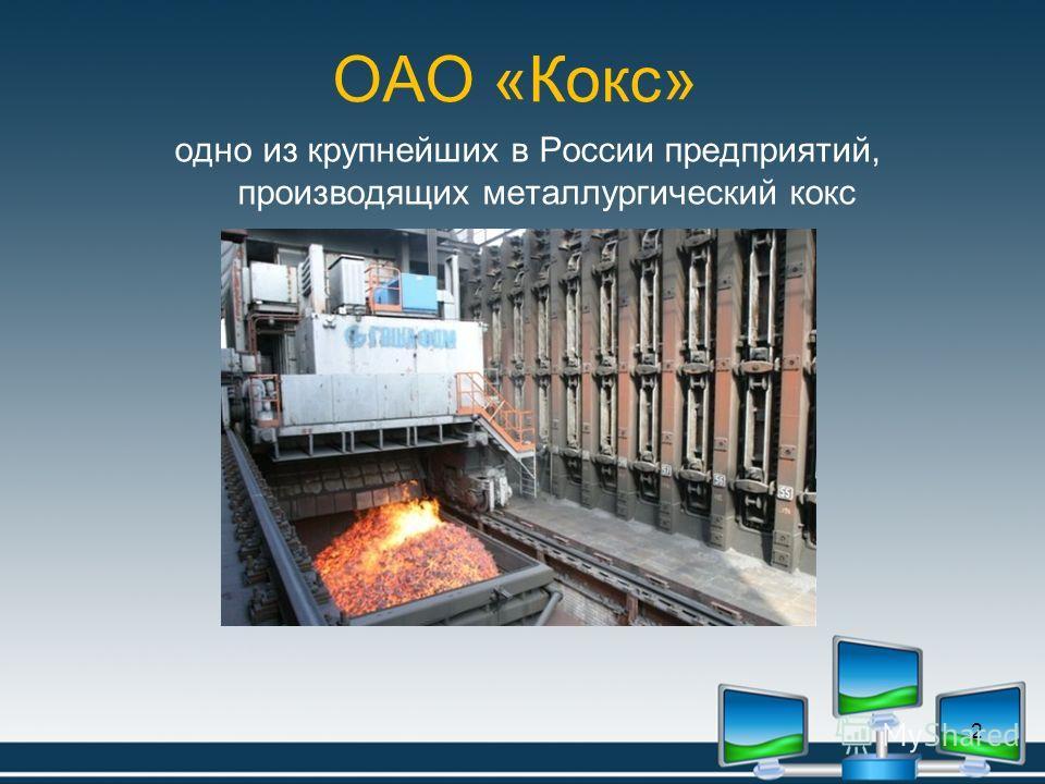 ОАО «Кокс» одно из крупнейших в России предприятий, производящих металлургический кокс 2