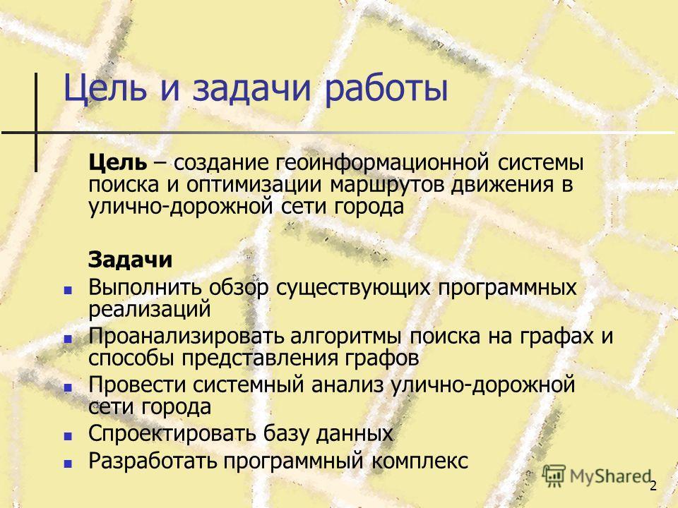 2 Цель и задачи работы Цель – создание геоинформационной системы поиска и оптимизации маршрутов движения в улично-дорожной сети города Задачи Выполнить обзор существующих программных реализаций Проанализировать алгоритмы поиска на графах и способы пр