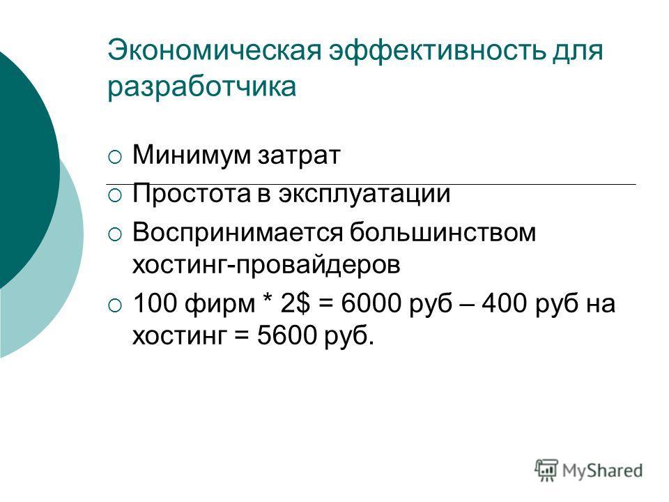 Экономическая эффективность для разработчика Минимум затрат Простота в эксплуатации Воспринимается большинством хостинг-провайдеров 100 фирм * 2$ = 6000 руб – 400 руб на хостинг = 5600 руб.