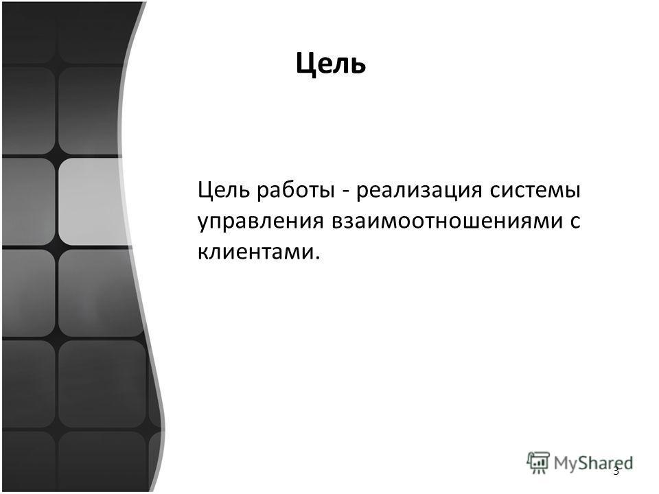 Цель Цель работы - реализация системы управления взаимоотношениями с клиентами. 3