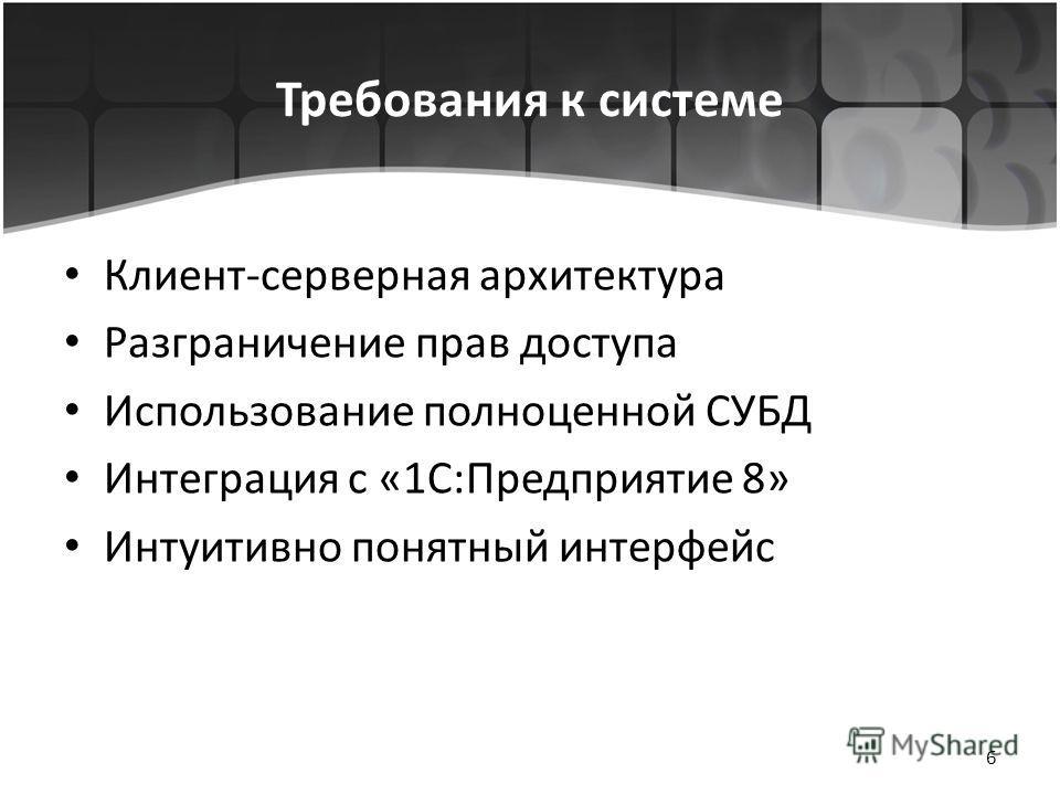 Требования к системе Клиент-серверная архитектура Разграничение прав доступа Использование полноценной СУБД Интеграция с «1C:Предприятие 8» Интуитивно понятный интерфейс 6