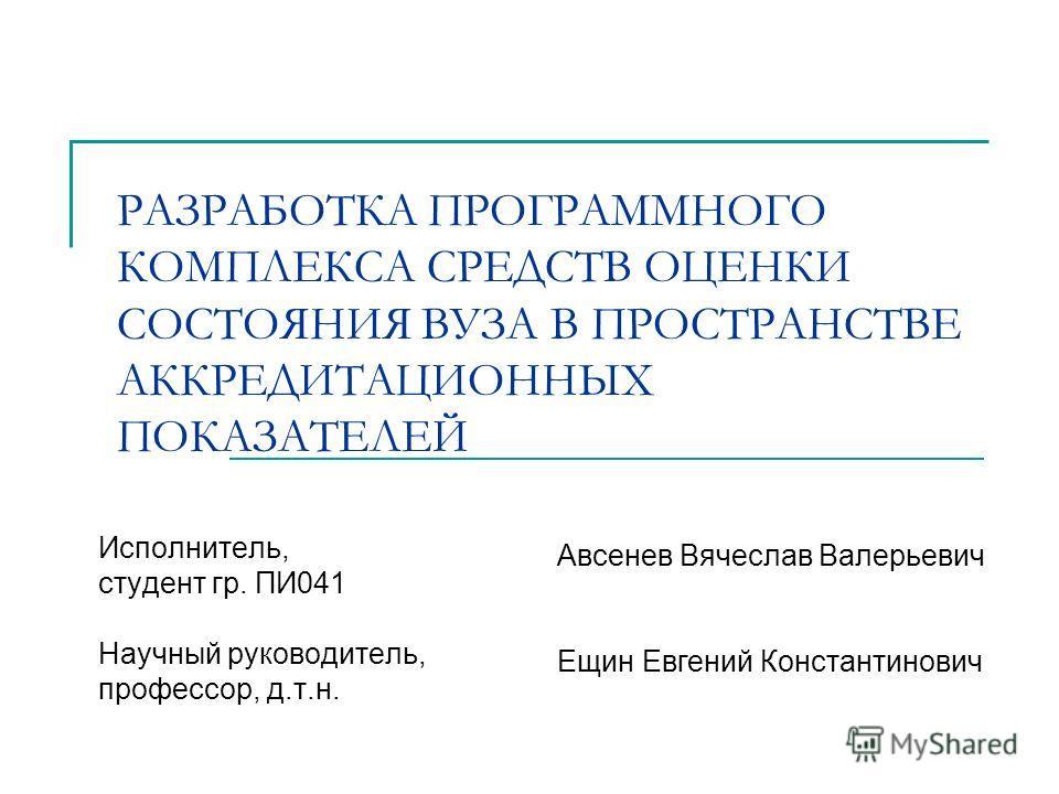 РАЗРАБОТКА ПРОГРАММНОГО КОМПЛЕКСА СРЕДСТВ ОЦЕНКИ СОСТОЯНИЯ ВУЗА В ПРОСТРАНСТВЕ АККРЕДИТАЦИОННЫХ ПОКАЗАТЕЛЕЙ Исполнитель, студент гр. ПИ041 Научный руководитель, профессор, д.т.н. Авсенев Вячеслав Валерьевич Ещин Евгений Константинович
