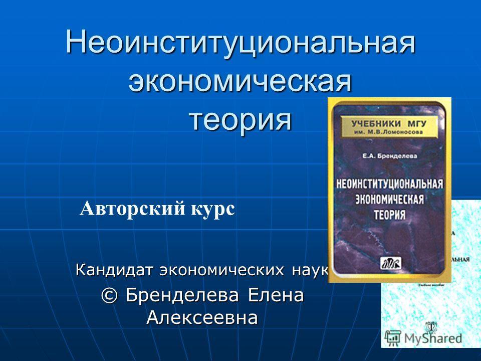 Неоинституциональная экономическая теория Кандидат экономических наук © Бренделева Елена Алексеевна Авторский курс