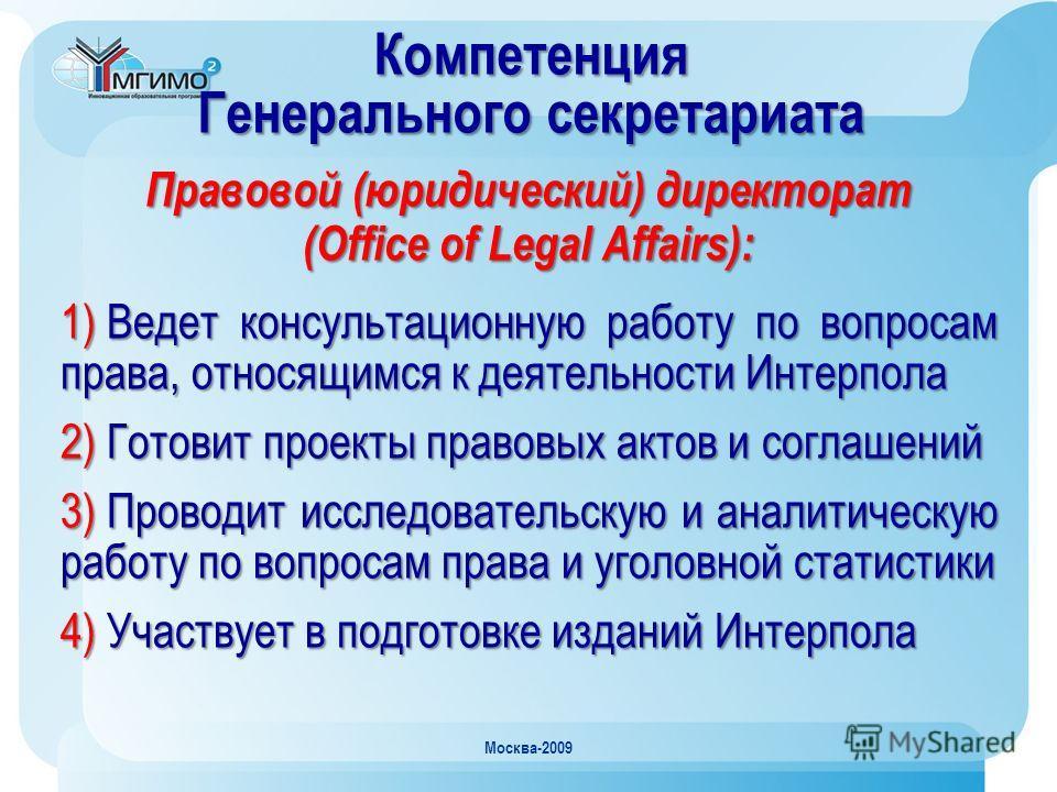 Москва-2009 Компетенция Генерального секретариата Правовой (юридический) директорат (Office of Legal Affairs): 1) Ведет консультационную работу по вопросам права, относящимся к деятельности Интерпола 2) Готовит проекты правовых актов и соглашений 3)