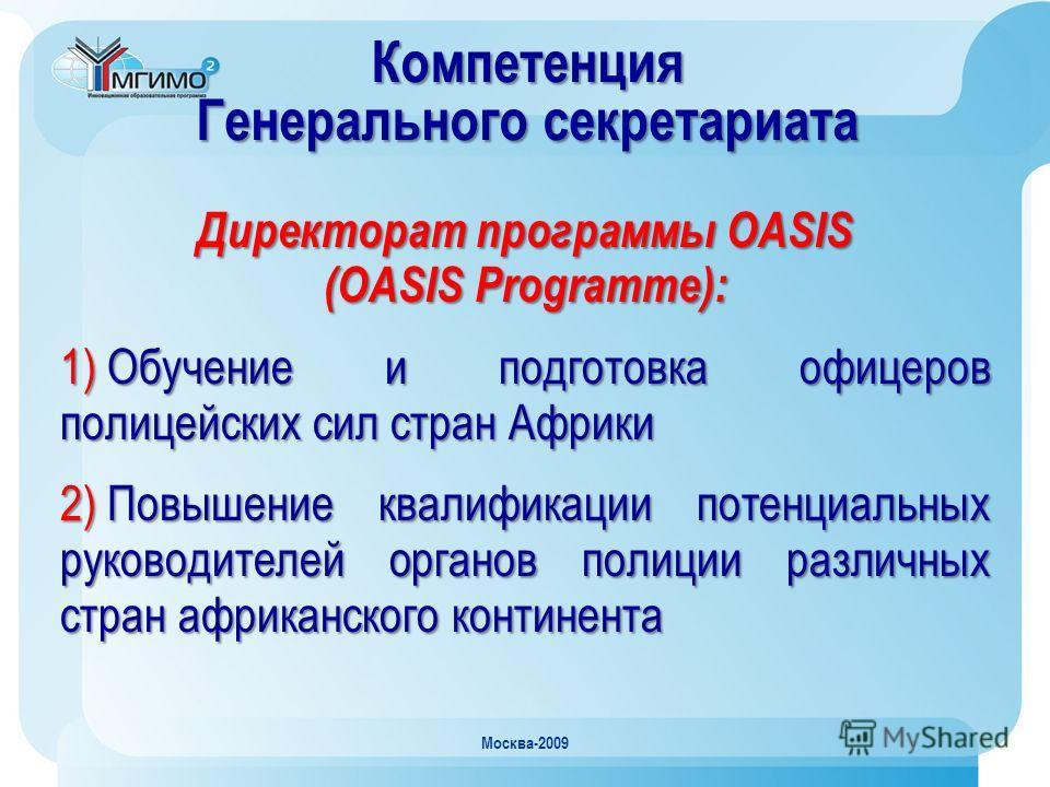 Москва-2009 Компетенция Генерального секретариата Директорат программы OASIS (OASIS Programme): 1) Обучение и подготовка офицеров полицейских сил стран Африки 2) Повышение квалификации потенциальных руководителей органов полиции различных стран африк