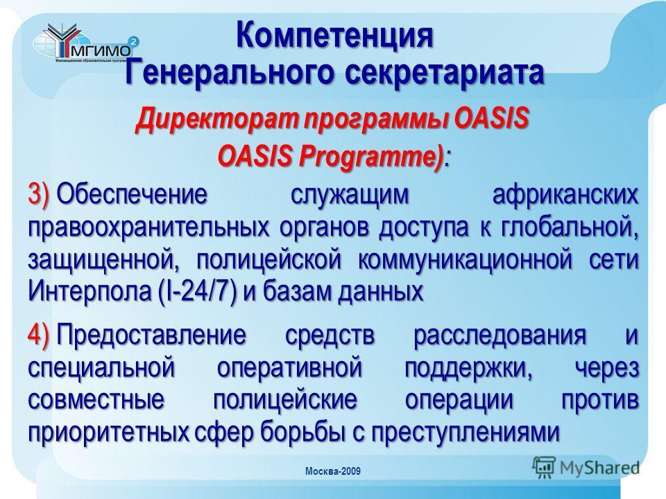 Москва-2009 Компетенция Генерального секретариата Директорат программы OASIS OASIS Programme) : 3) Обеспечение служащим африканских правоохранительных органов доступа к глобальной, защищенной, полицейской коммуникационной сети Интерпола (I-24/7) и ба