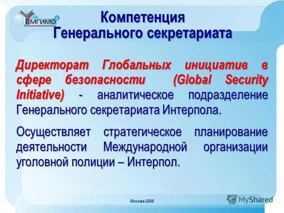 Москва-2009 Компетенция Генерального секретариата Директорат Глобальных инициатив в сфере безопасности (Global Security Initiative) - аналитическое подразделение Генерального секретариата Интерпола. Осуществляет стратегическое планирование деятельнос