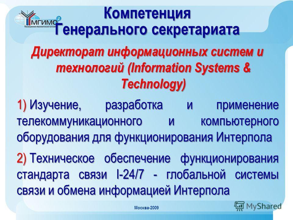 Москва-2009 Компетенция Генерального секретариата Директорат информационных систем и технологий (Information Systems & Technology) 1) Изучение, разработка и применение телекоммуникационного и компьютерного оборудования для функционирования Интерпола
