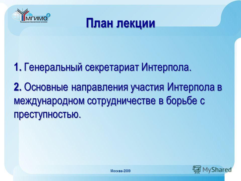Москва-2009 План лекции 1. Генеральный секретариат Интерпола. 2. Основные направления участия Интерпола в международном сотрудничестве в борьбе с преступностью.