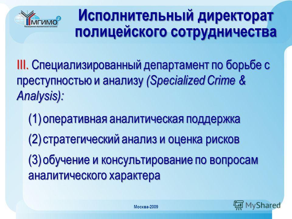 Москва-2009 Исполнительный директорат полицейского сотрудничества III. Специализированный департамент по борьбе с преступностью и анализу (Specialized Crime & Analysis): (1)оперативная аналитическая поддержка (2)стратегический анализ и оценка рисков