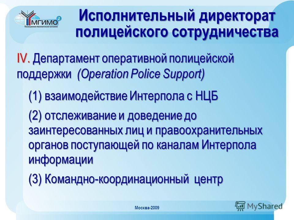 Москва-2009 Исполнительный директорат полицейского сотрудничества IV. Департамент оперативной полицейской поддержки (Operation Police Support) (1) взаимодействие Интерпола с НЦБ (2) отслеживание и доведение до заинтересованных лиц и правоохранительны