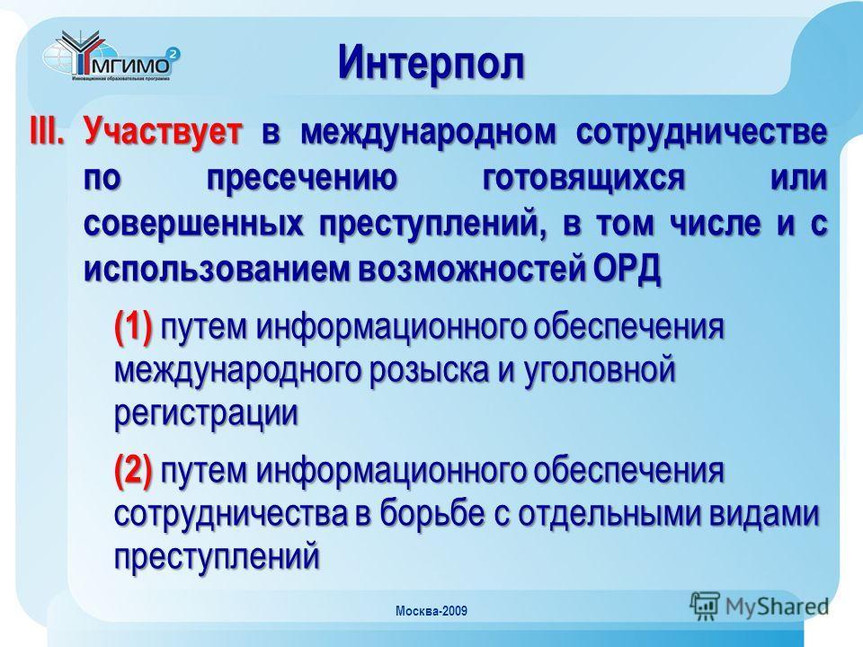 Москва-2009 III. Участвует в международном сотрудничестве по пресечению готовящихся или совершенных преступлений, в том числе и с использованием возможностей ОРД (1) путем информационного обеспечения международного розыска и уголовной регистрации (2)