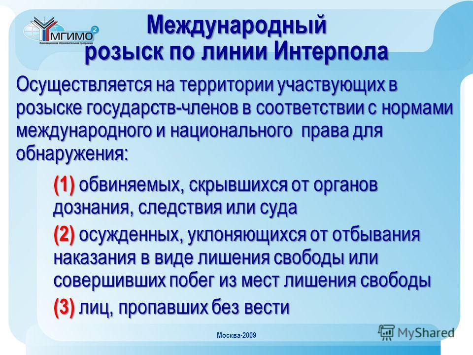 Москва-2009 Осуществляется на территории участвующих в розыске государств-членов в соответствии с нормами международного и национального права для обнаружения: (1) обвиняемых, скрывшихся от органов дознания, следствия или суда (2) осужденных, уклоняю