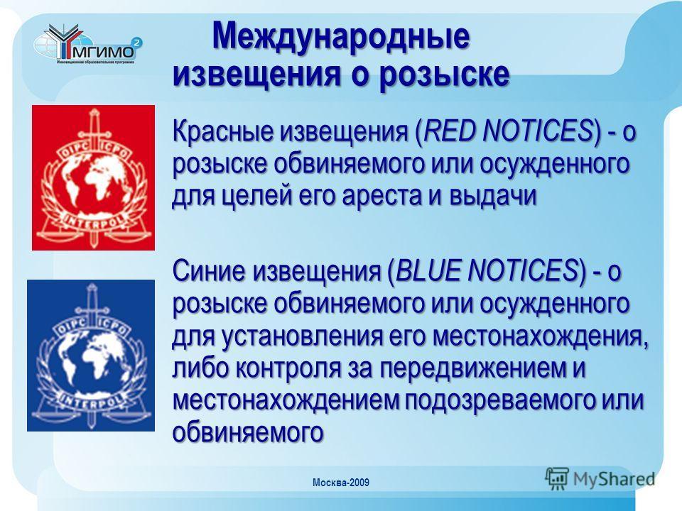 Москва-2009 Красные извещения ( RED NOTICES ) - о розыске обвиняемого или осужденного для целей его ареста и выдачи Синие извещения ( BLUE NOTICES ) - о розыске обвиняемого или осужденного для установления его местонахождения, либо контроля за передв