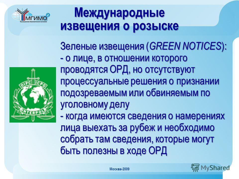Москва-2009 Зеленые извещения ( GREEN NOTICES ): - о лице, в отношении которого проводятся ОРД, но отсутствуют процессуальные решения о признании подозреваемым или обвиняемым по уголовному делу - когда имеются сведения о намерениях лица выехать за ру