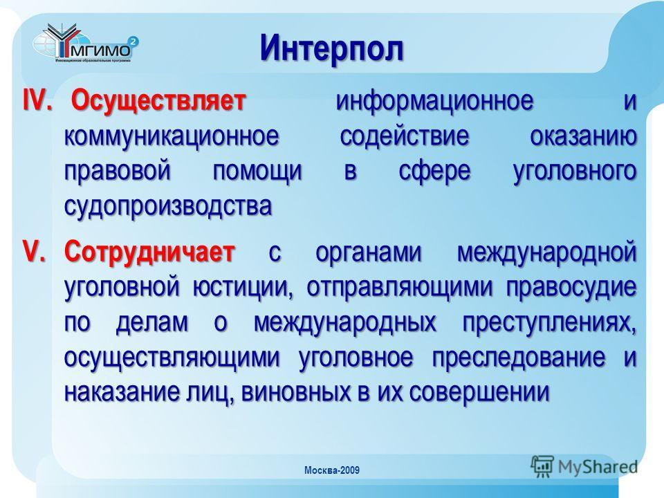Москва-2009 IV. Осуществляет информационное и коммуникационное содействие оказанию правовой помощи в сфере уголовного судопроизводства V. Сотрудничает с органами международной уголовной юстиции, отправляющими правосудие по делам о международных прест