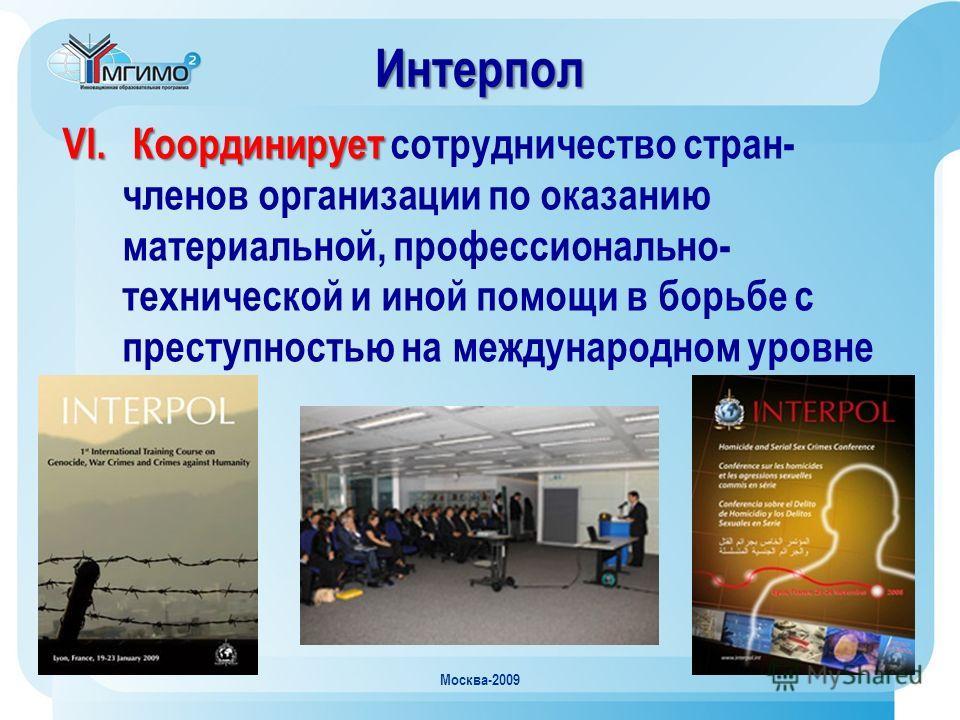 Москва-2009 VI. Координирует VI. Координирует сотрудничество стран- членов организации по оказанию материальной, профессионально- технической и иной помощи в борьбе с преступностью на международном уровне Интерпол