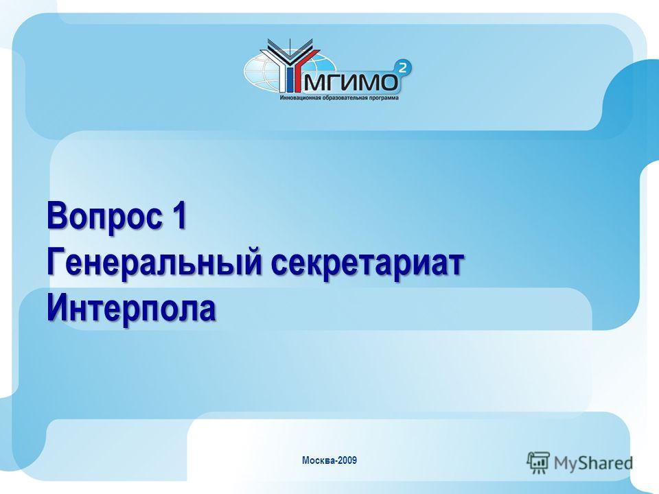 Москва-2009 Вопрос 1 Генеральный секретариат Интерпола