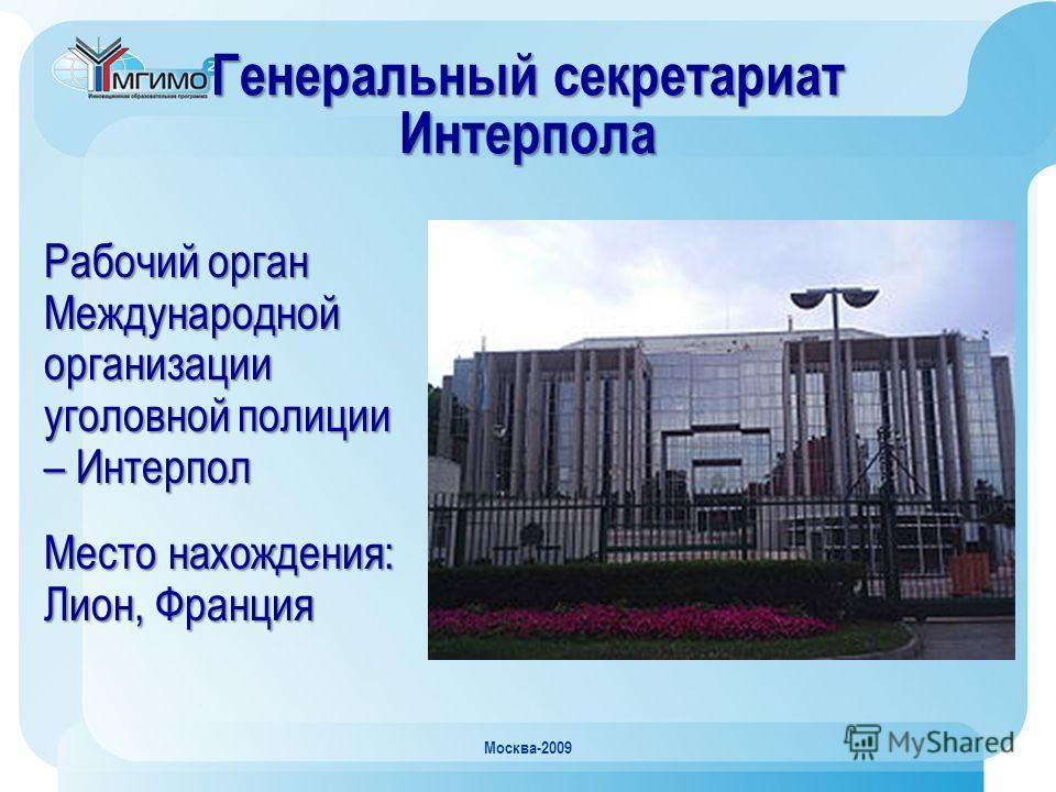 Москва-2009 Генеральный секретариат Интерпола Рабочий орган Международной организации уголовной полиции – Интерпол Место нахождения: Лион, Франция