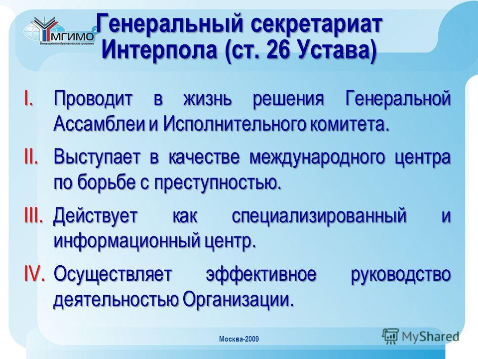 Москва-2009 Генеральный секретариат Интерпола (ст. 26 Устава) I.Проводит в жизнь решения Генеральной Ассамблеи и Исполнительного комитета. II.Выступает в качестве международного центра по борьбе с преступностью. III.Действует как специализированный и