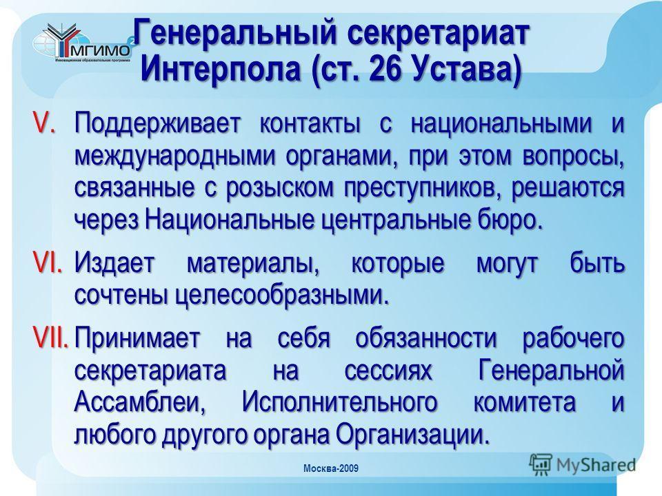 Москва-2009 Генеральный секретариат Интерпола (ст. 26 Устава) V.Поддерживает контакты с национальными и международными органами, при этом вопросы, связанные с розыском преступников, решаются через Национальные центральные бюро. VI.Издает материалы, к