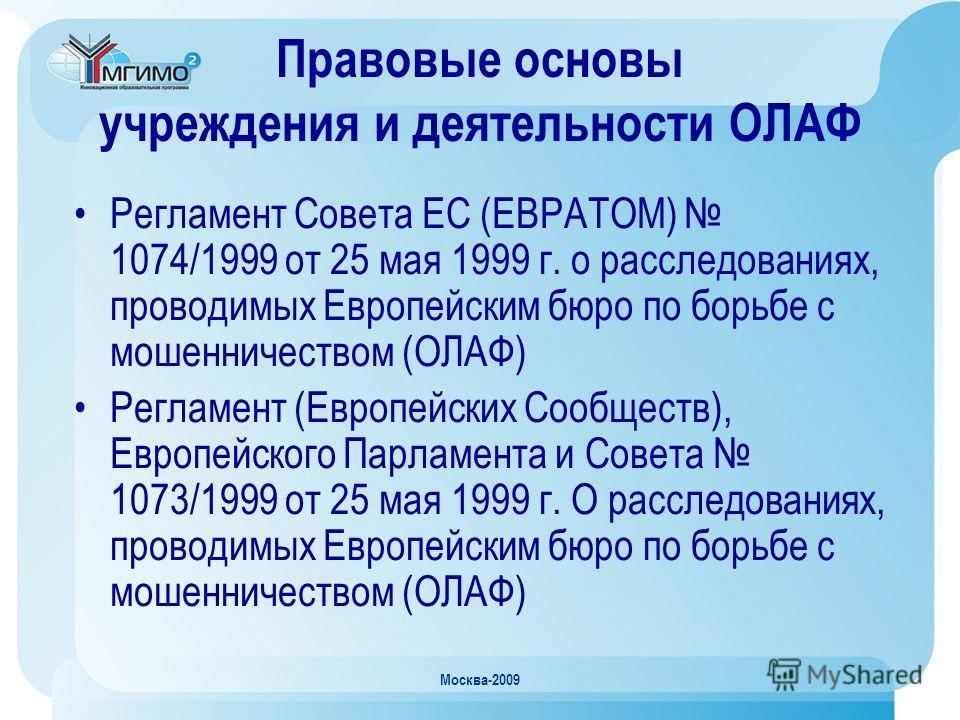 Москва-2009 Правовые основы учреждения и деятельности ОЛАФ Регламент Совета ЕС (ЕВРАТОМ) 1074/1999 от 25 мая 1999 г. о расследованиях, проводимых Европейским бюро по борьбе с мошенничеством (ОЛАФ) Регламент (Европейских Сообществ), Европейского Парла