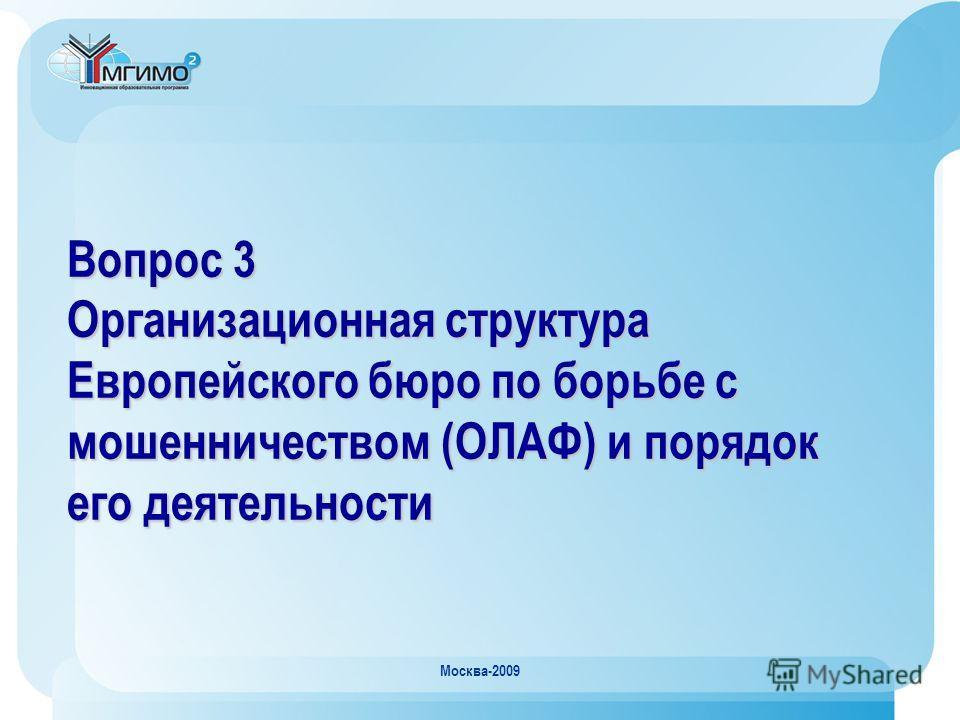 Москва-2009 Вопрос 3 Организационная структура Европейского бюро по борьбе с мошенничеством (ОЛАФ) и порядок его деятельности